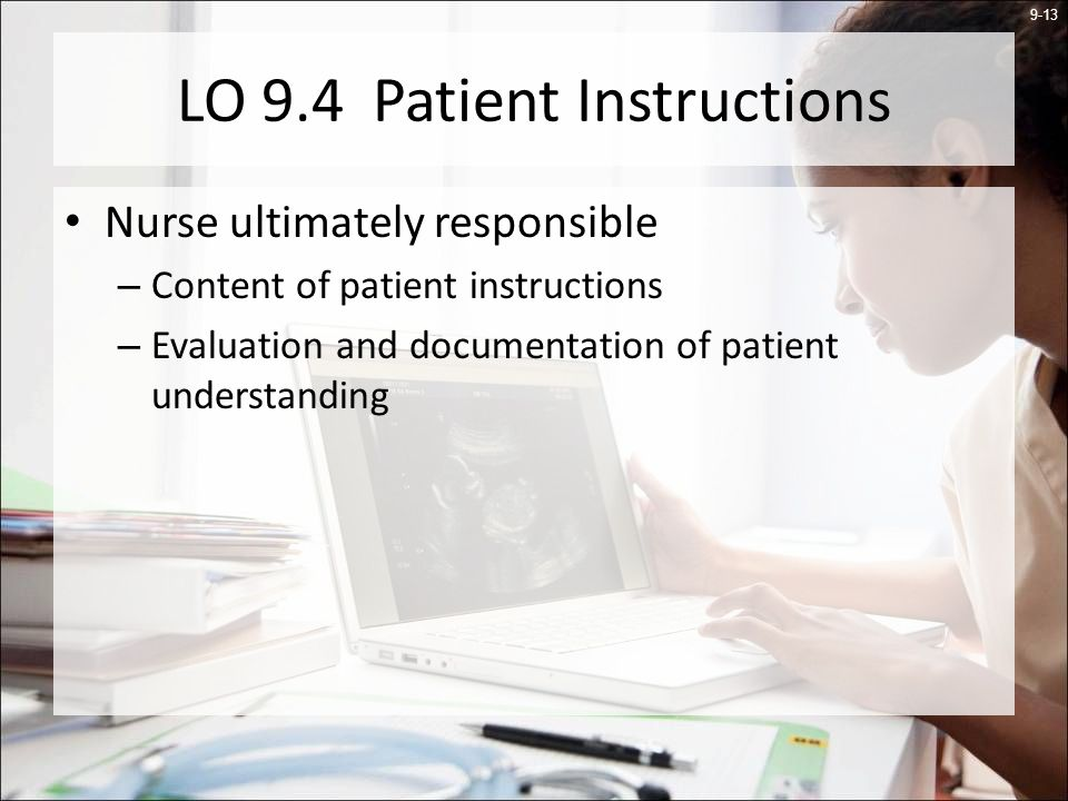 9-13 LO 9.4 Patient Instructions Nurse ultimately responsible – Content of patient instructions – Evaluation and documentation of patient understanding