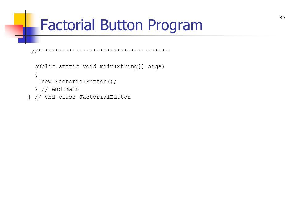 Factorial Button Program //************************************** public static void main(String[] args) { new FactorialButton(); } // end main } // end class FactorialButton 35