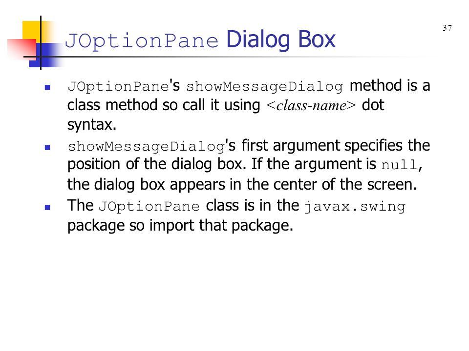 JOptionPane Dialog Box JOptionPane s showMessageDialog method is a class method so call it using dot syntax.