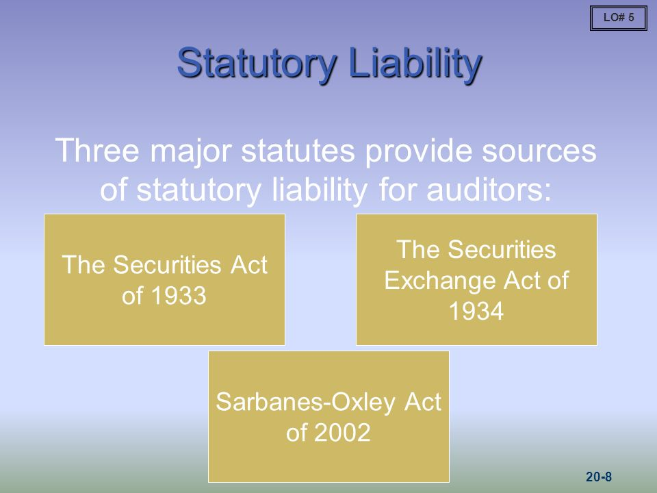 Statutory Liability The Securities Act of 1933 The Securities Exchange Act of 1934 Three major statutes provide sources of statutory liability for auditors: Sarbanes-Oxley Act of 2002 LO# 5 20-8
