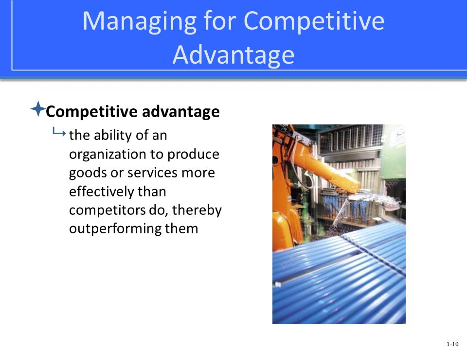 1-10 Managing for Competitive Advantage Competitive advantage the ability of an organization to produce goods or services more effectively than compet