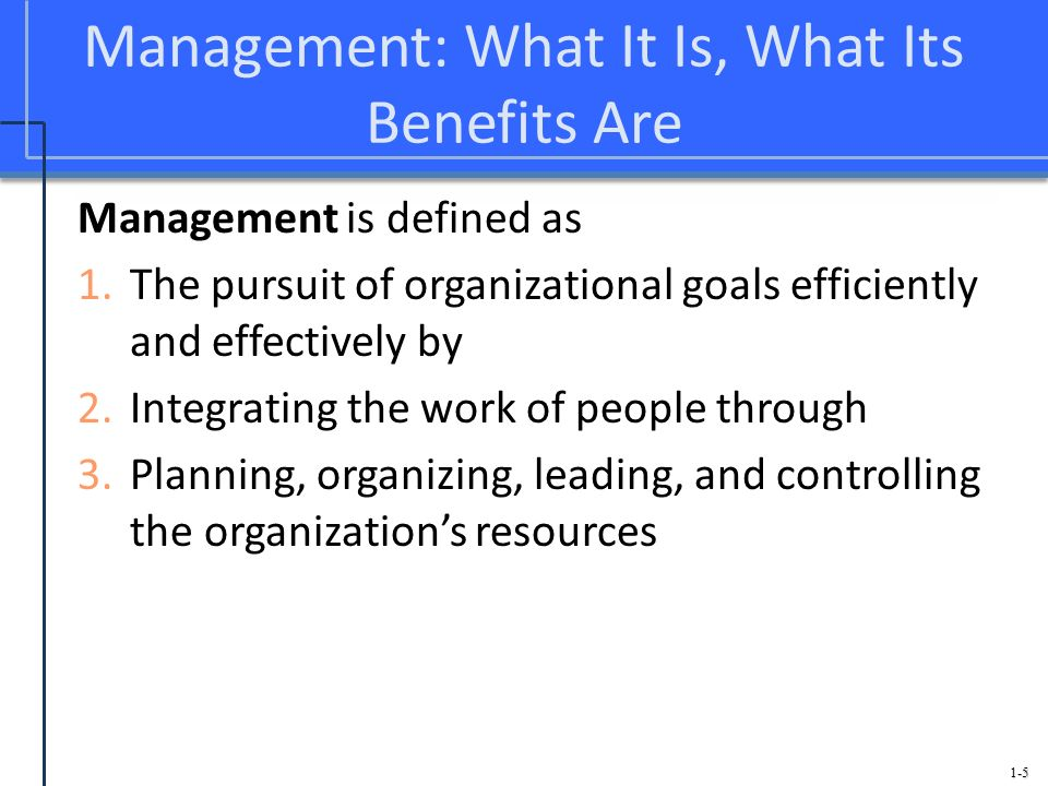 1-5 Management: What It Is, What Its Benefits Are Management is defined as 1.The pursuit of organizational goals efficiently and effectively by 2.Inte
