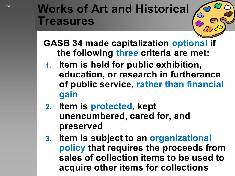 Works of Art and Historical Treasures GASB 34 made capitalization optional if the following three criteria are met: 17-10 1.
