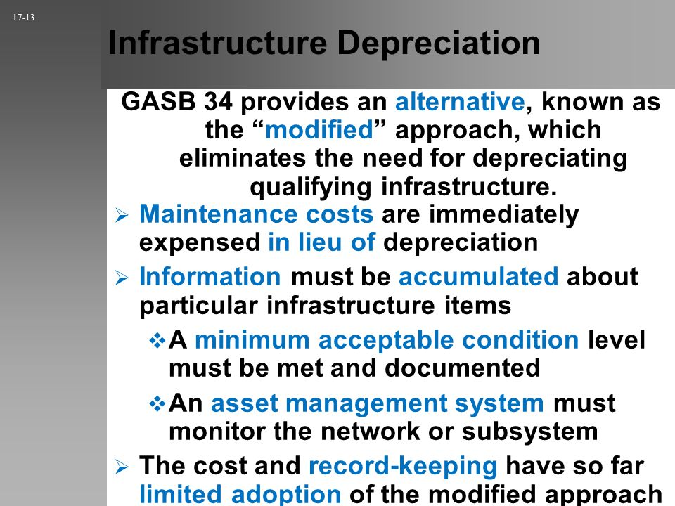 Infrastructure Depreciation 17-13 Maintenance costs are immediately expensed in lieu of depreciation Information must be accumulated about particular infrastructure items A minimum acceptable condition level must be met and documented An asset management system must monitor the network or subsystem The cost and record-keeping have so far limited adoption of the modified approach GASB 34 provides an alternative, known as the modified approach, which eliminates the need for depreciating qualifying infrastructure.