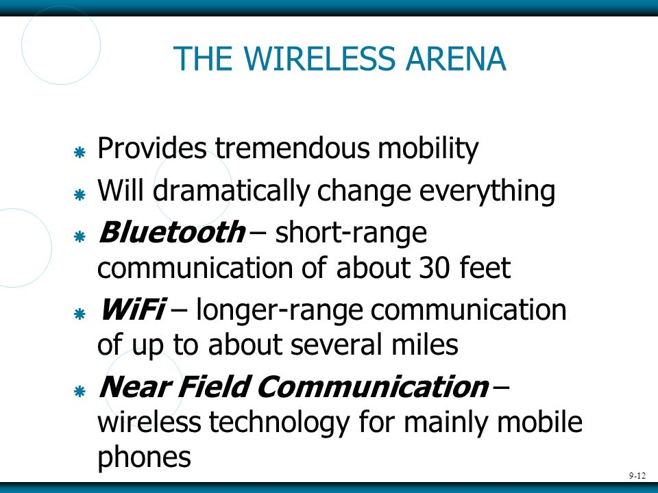 9-12 THE WIRELESS ARENA Provides tremendous mobility Will dramatically change everything Bluetooth – short-range communication of about 30 feet WiFi – longer-range communication of up to about several miles Near Field Communication – wireless technology for mainly mobile phones