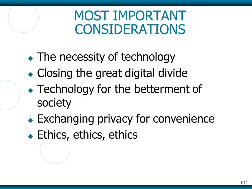 9-14 MOST IMPORTANT CONSIDERATIONS The necessity of technology Closing the great digital divide Technology for the betterment of society Exchanging privacy for convenience Ethics, ethics, ethics