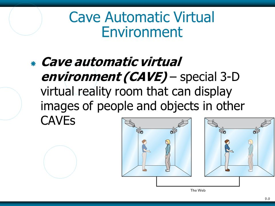 9-9 Cave Automatic Virtual Environment Cave automatic virtual environment (CAVE) – special 3-D virtual reality room that can display images of people and objects in other CAVEs