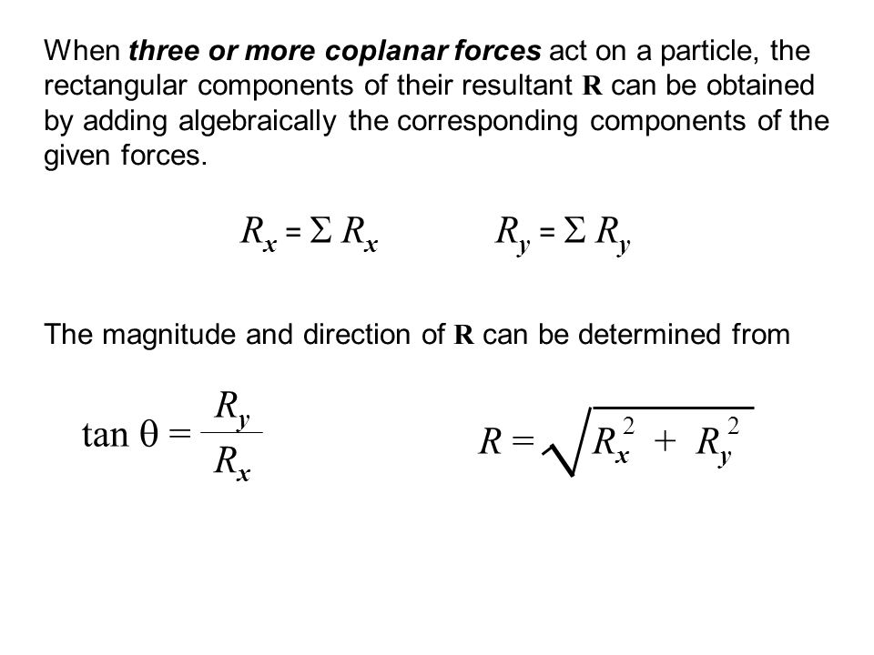 When three or more coplanar forces act on a particle, the rectangular components of their resultant R can be obtained by adding algebraically the corr