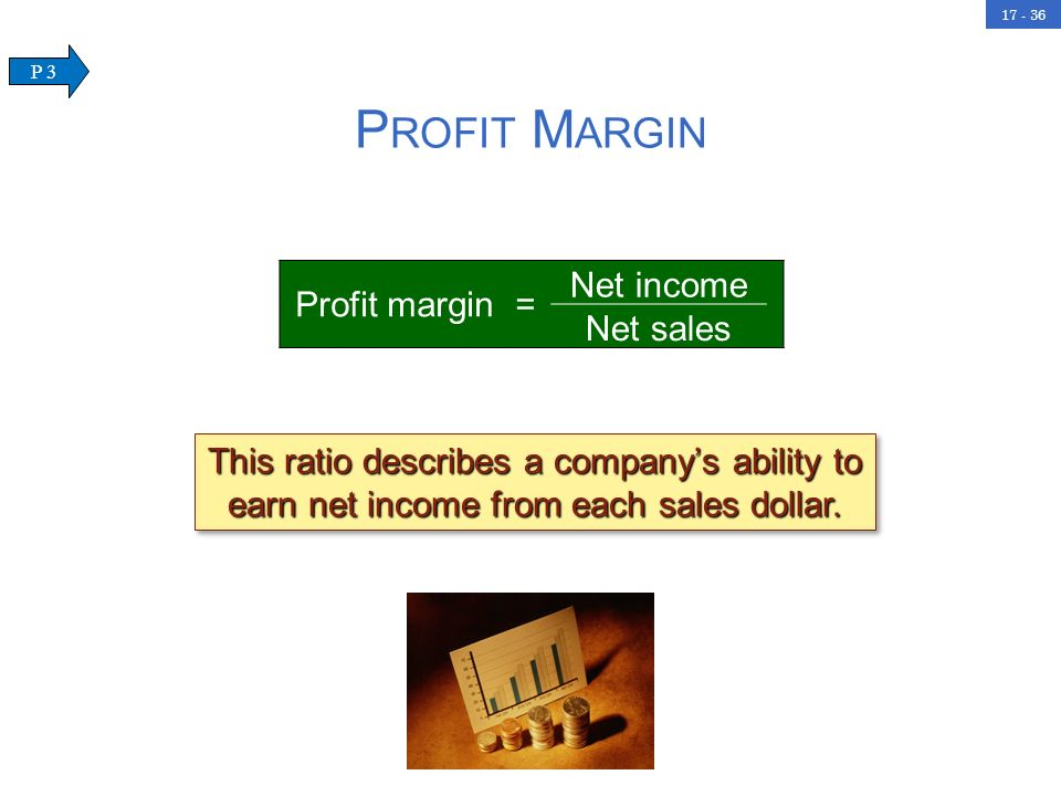 17 - 36 P ROFIT M ARGIN Profit margin = Net income Net sales This ratio describes a companys ability to earn net income from each sales dollar. P 3