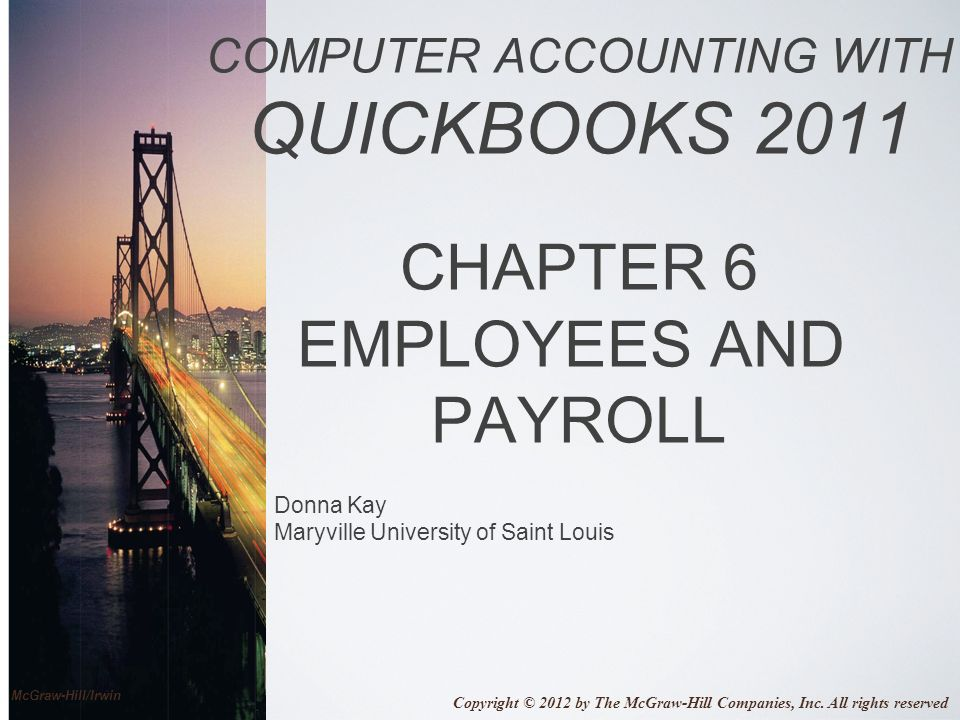 Donna Kay Maryville University of Saint Louis COMPUTER ACCOUNTING WITH QUICKBOOKS 2011 CHAPTER 6 EMPLOYEES AND PAYROLL Copyright © 2012 by The McGraw-Hill Companies, Inc.