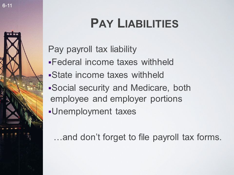 6-11 P AY L IABILITIES Pay payroll tax liability Federal income taxes withheld State income taxes withheld Social security and Medicare, both employee and employer portions Unemployment taxes …and dont forget to file payroll tax forms.