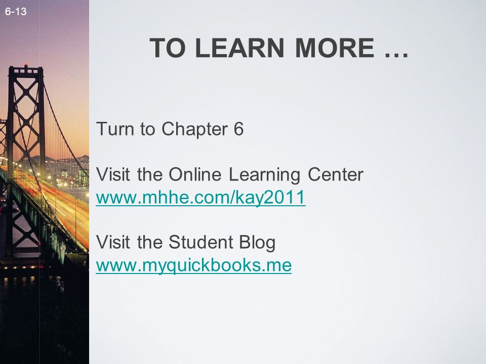 6-13 TO LEARN MORE … Turn to Chapter 6 Visit the Online Learning Center www.mhhe.com/kay2011 Visit the Student Blog www.myquickbooks.me www.mhhe.com/kay2011 www.myquickbooks.me