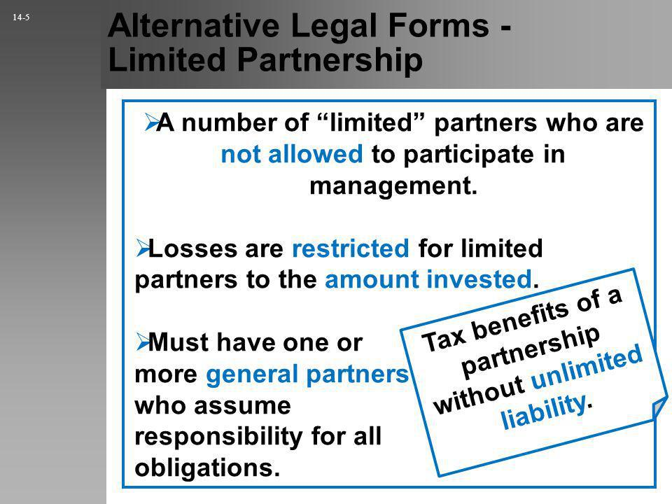 Alternative Legal Forms - Limited Partnership A number of limited partners who are not allowed to participate in management.