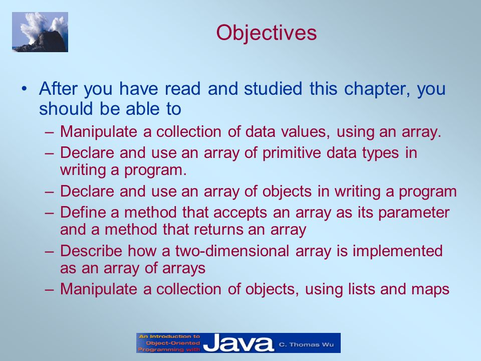 Objectives After you have read and studied this chapter, you should be able to –Manipulate a collection of data values, using an array. –Declare and u