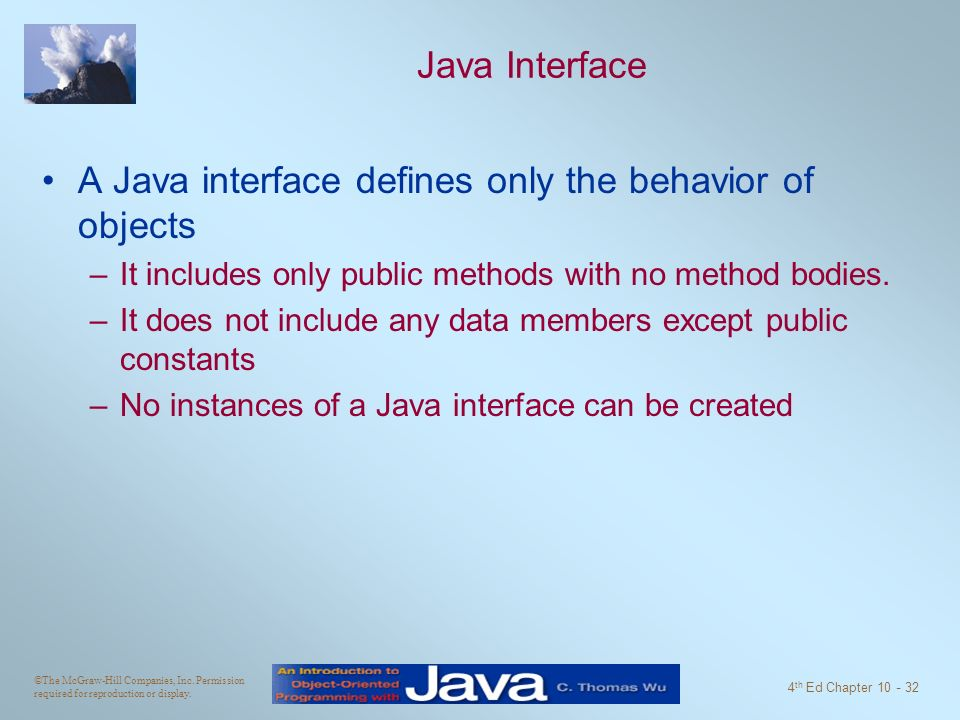 ©The McGraw-Hill Companies, Inc. Permission required for reproduction or display. 4 th Ed Chapter 10 - 32 Java Interface A Java interface defines only