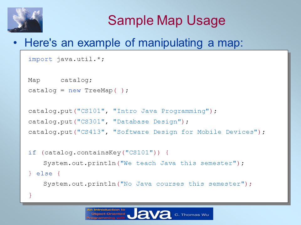 Sample Map Usage Here's an example of manipulating a map: import java.util.*; Map catalog; catalog = new TreeMap( ); catalog.put(