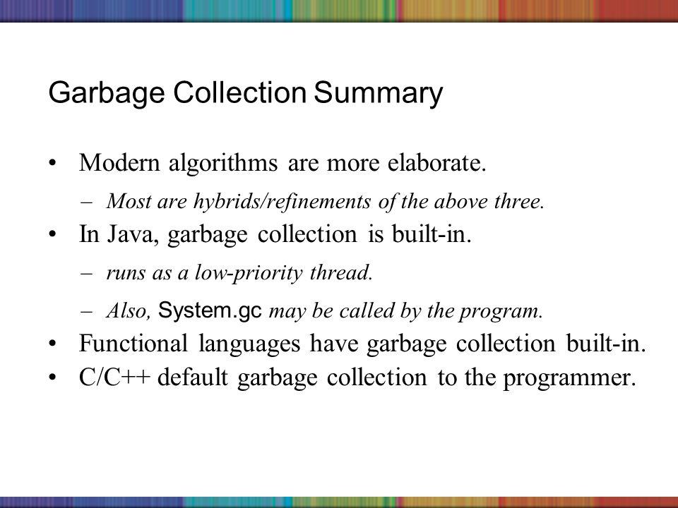 Copyright © 2006 The McGraw-Hill Companies, Inc. Garbage Collection Summary Modern algorithms are more elaborate. –Most are hybrids/refinements of the