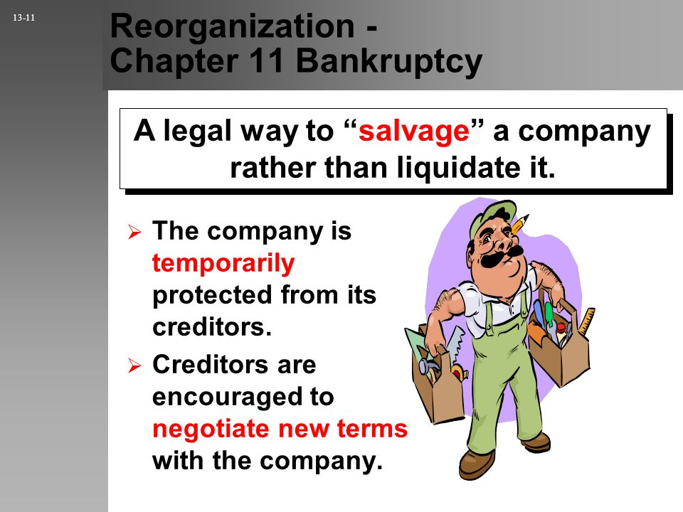 A legal way to salvage a company rather than liquidate it. Reorganization - Chapter 11 Bankruptcy The company is temporarily protected from its credit