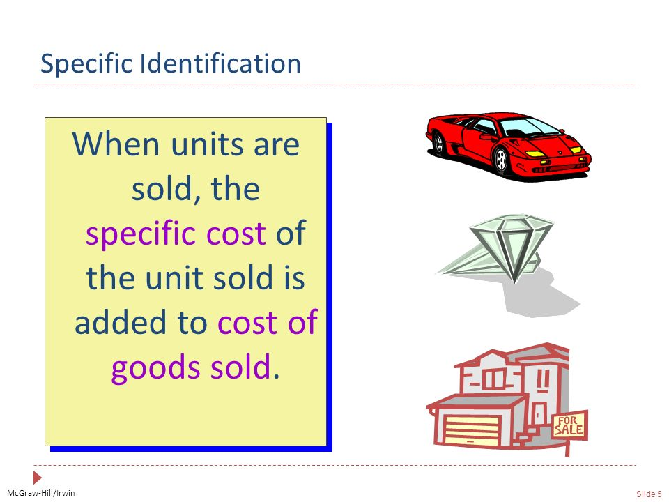 McGraw-Hill/Irwin Slide 5 Specific Identification When units are sold, the specific cost of the unit sold is added to cost of goods sold.