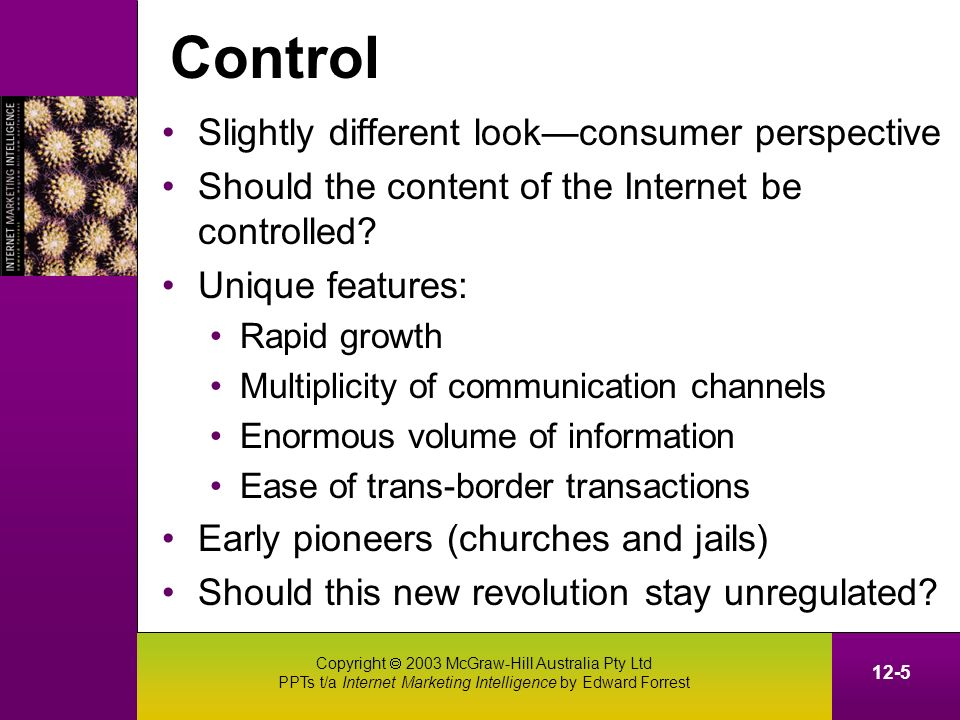 Copyright 2003 McGraw-Hill Australia Pty Ltd PPTs t/a Internet Marketing Intelligence by Edward Forrest 12-5 Control Slightly different lookconsumer perspective Should the content of the Internet be controlled.