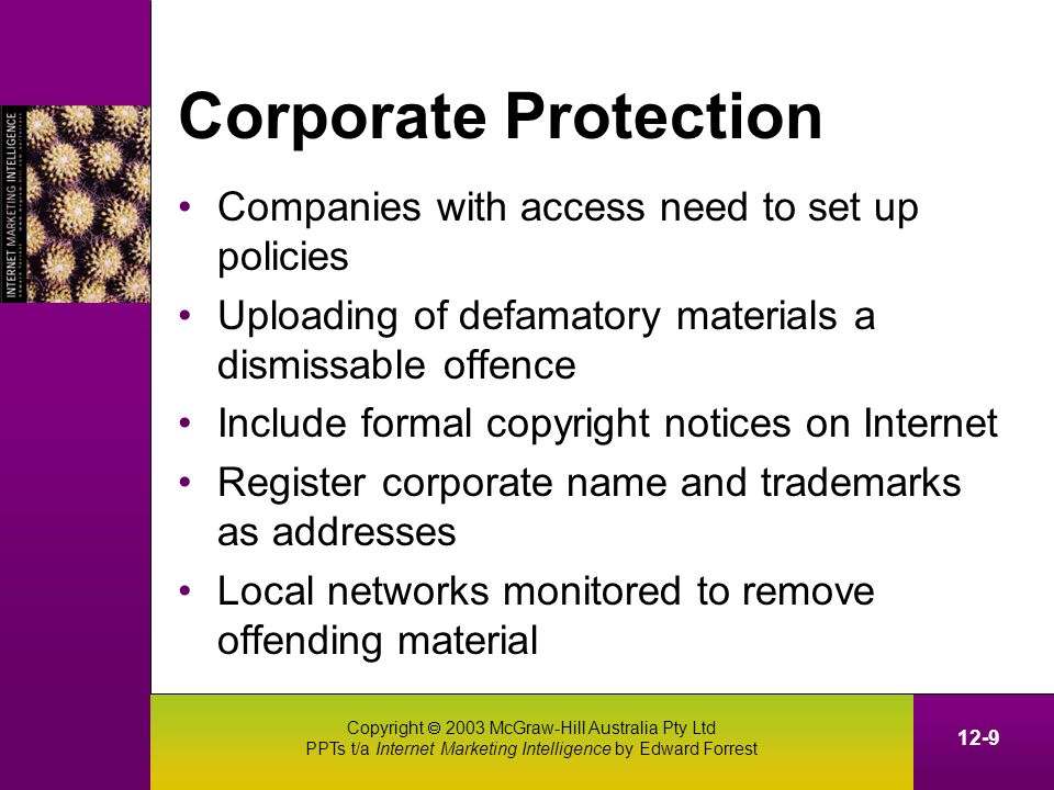 Copyright 2003 McGraw-Hill Australia Pty Ltd PPTs t/a Internet Marketing Intelligence by Edward Forrest 12-9 Corporate Protection Companies with access need to set up policies Uploading of defamatory materials a dismissable offence Include formal copyright notices on Internet Register corporate name and trademarks as addresses Local networks monitored to remove offending material