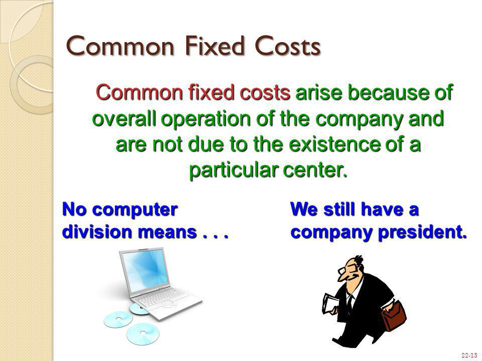 22-13 Common fixed costs arise because of overall operation of the company and are not due to the existence of a particular center. Common fixed costs