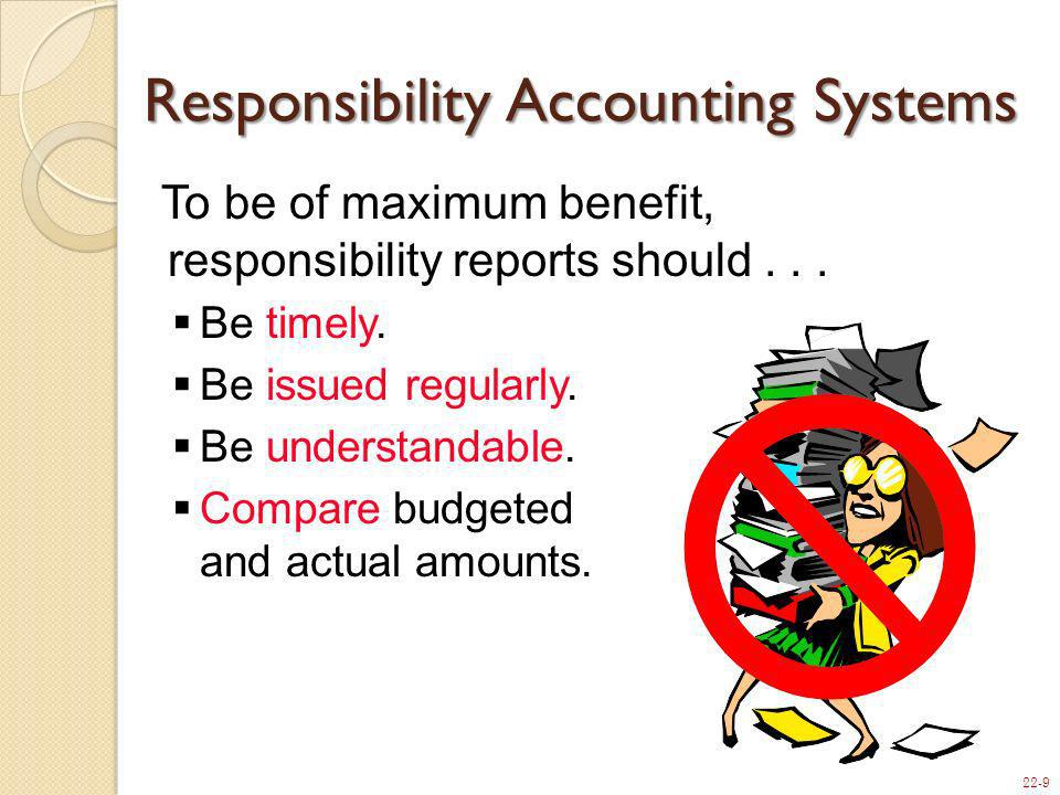 22-9 Responsibility Accounting Systems To be of maximum benefit, responsibility reports should... Be timely. Be issued regularly. Be understandable. C