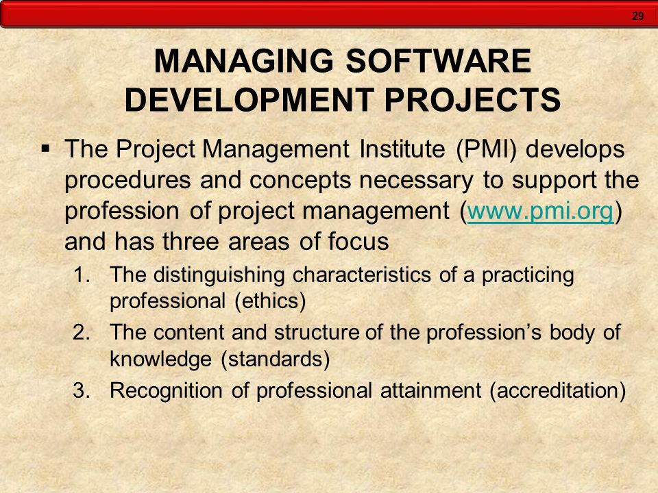 29 MANAGING SOFTWARE DEVELOPMENT PROJECTS The Project Management Institute (PMI) develops procedures and concepts necessary to support the profession