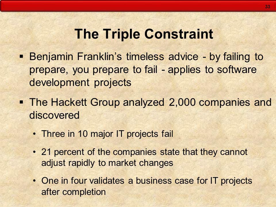 33 The Triple Constraint Benjamin Franklins timeless advice - by failing to prepare, you prepare to fail - applies to software development projects Th