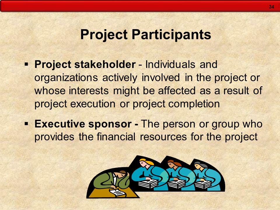 34 Project Participants Project stakeholder - Individuals and organizations actively involved in the project or whose interests might be affected as a