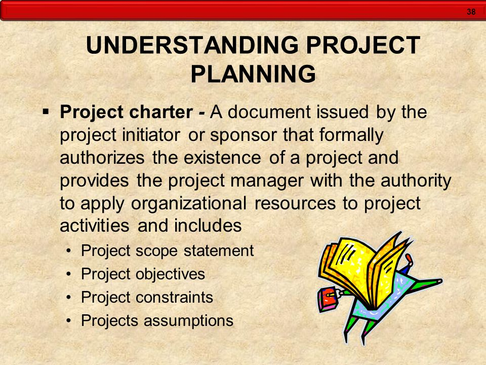 38 UNDERSTANDING PROJECT PLANNING Project charter - A document issued by the project initiator or sponsor that formally authorizes the existence of a