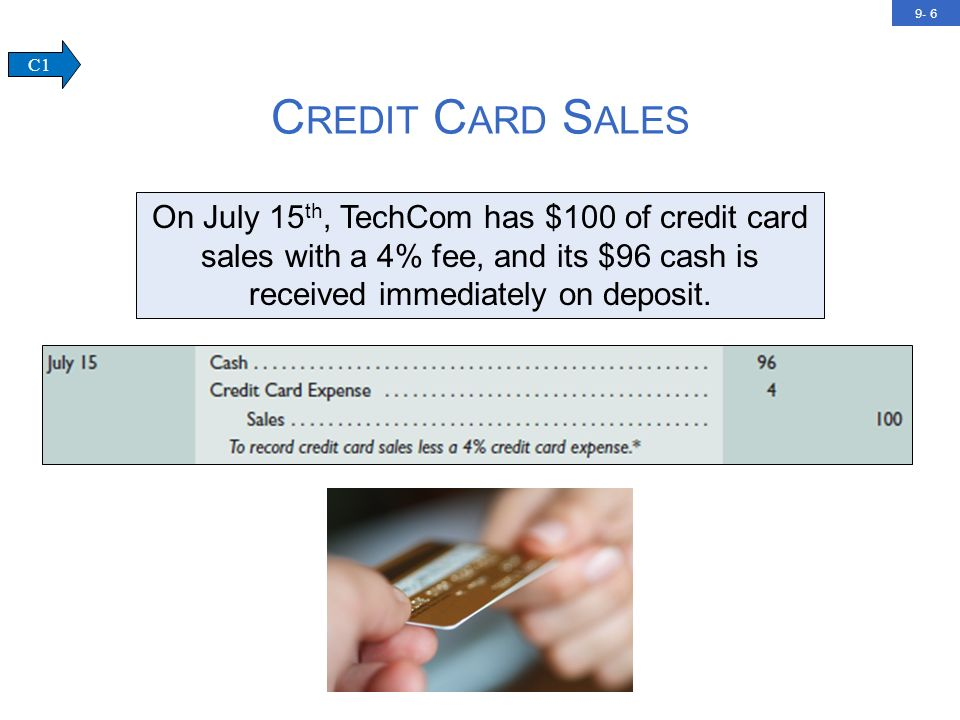 9- 7 C REDIT C ARD S ALES C1 If instead TechCom must remit electronically the credit card sales receipts to the credit card company and wait for the $96 cash payment, we will make the first entry on July 15, and the second entry on July 20, when the cash is received.