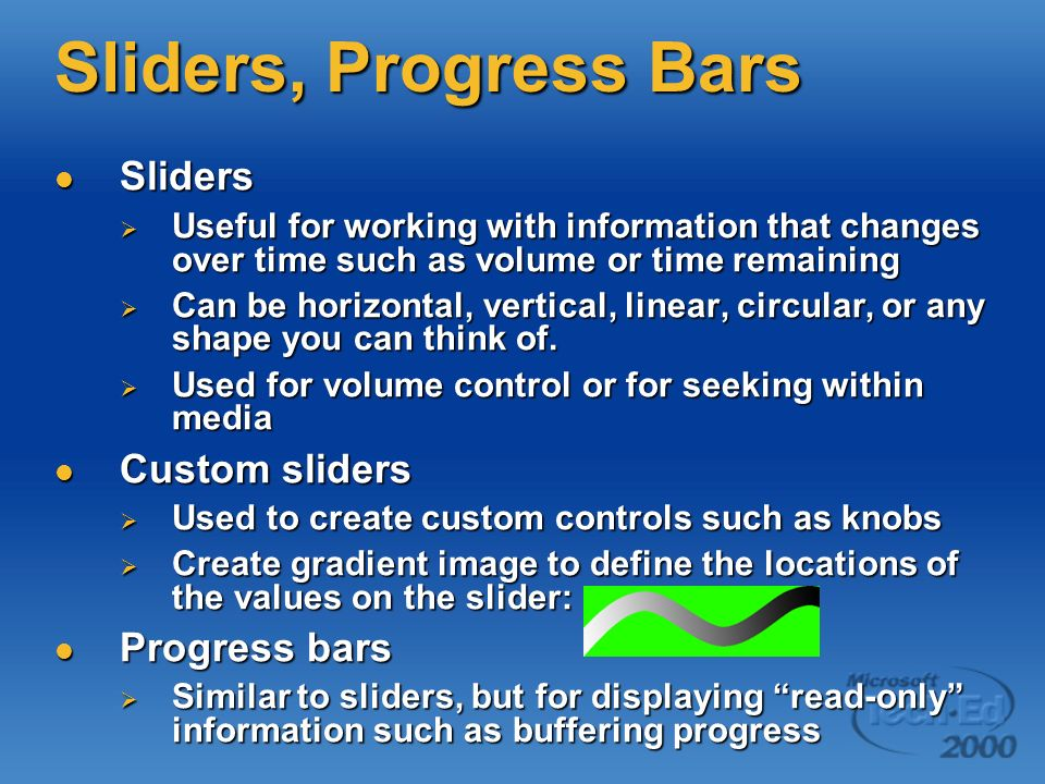Sliders, Progress Bars Sliders Sliders Useful for working with information that changes over time such as volume or time remaining Useful for working