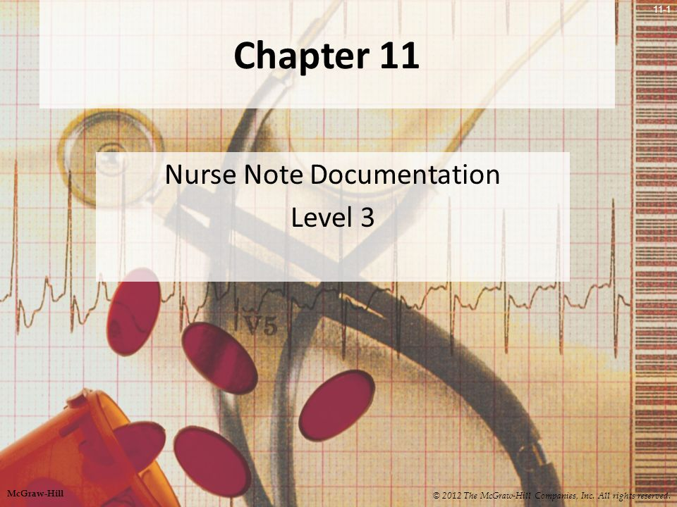 11-1 Chapter 11 Nurse Note Documentation Level 3 © 2012 The McGraw-Hill Companies, Inc.