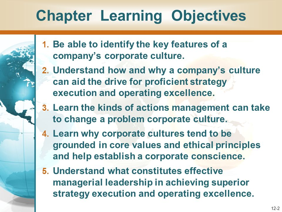 Creating a Strong Fit Between Strategy and Culture Responsibility of Strategy Maker – Select a strategy compatible with the sacred or unchangeable parts of organizations prevailing corporate culture Responsibility of Strategy Implementer – Once strategy is chosen, change whatever facets of the corporate culture hinder effective execution 12-22