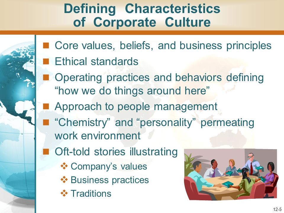 12-5 Defining Characteristics of Corporate Culture Core values, beliefs, and business principles Ethical standards Operating practices and behaviors defining how we do things around here Approach to people management Chemistry and personality permeating work environment Oft-told stories illustrating Companys values Business practices Traditions