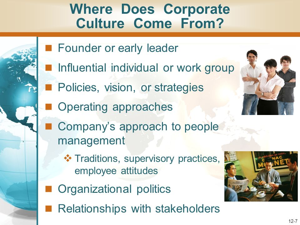 12-7 Founder or early leader Influential individual or work group Policies, vision, or strategies Operating approaches Companys approach to people management Traditions, supervisory practices, employee attitudes Organizational politics Relationships with stakeholders Where Does Corporate Culture Come From?