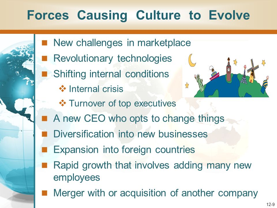 12-9 Forces Causing Culture to Evolve New challenges in marketplace Revolutionary technologies Shifting internal conditions Internal crisis Turnover of top executives A new CEO who opts to change things Diversification into new businesses Expansion into foreign countries Rapid growth that involves adding many new employees Merger with or acquisition of another company