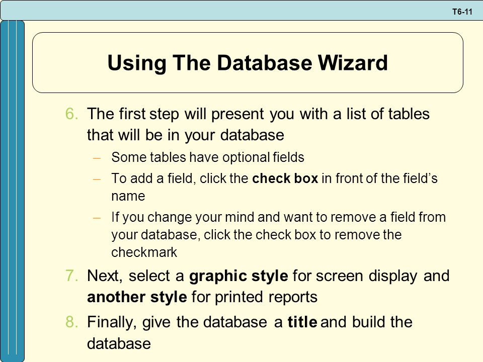T6-11 Using The Database Wizard 6.The first step will present you with a list of tables that will be in your database –Some tables have optional field