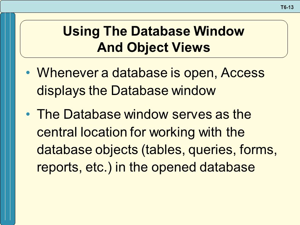 T6-13 Using The Database Window And Object Views Whenever a database is open, Access displays the Database window The Database window serves as the ce