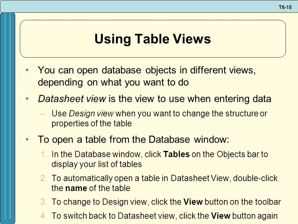 T6-15 Using Table Views You can open database objects in different views, depending on what you want to do Datasheet view is the view to use when ente