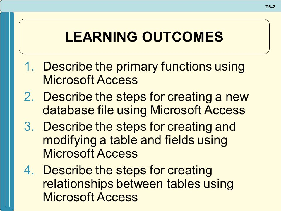 T6-2 LEARNING OUTCOMES 1.Describe the primary functions using Microsoft Access 2.Describe the steps for creating a new database file using Microsoft A
