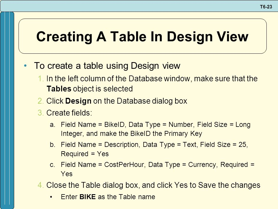 T6-23 Creating A Table In Design View To create a table using Design view 1.In the left column of the Database window, make sure that the Tables objec
