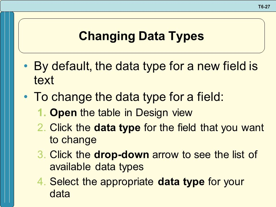 T6-27 Changing Data Types By default, the data type for a new field is text To change the data type for a field: 1.Open the table in Design view 2.Cli