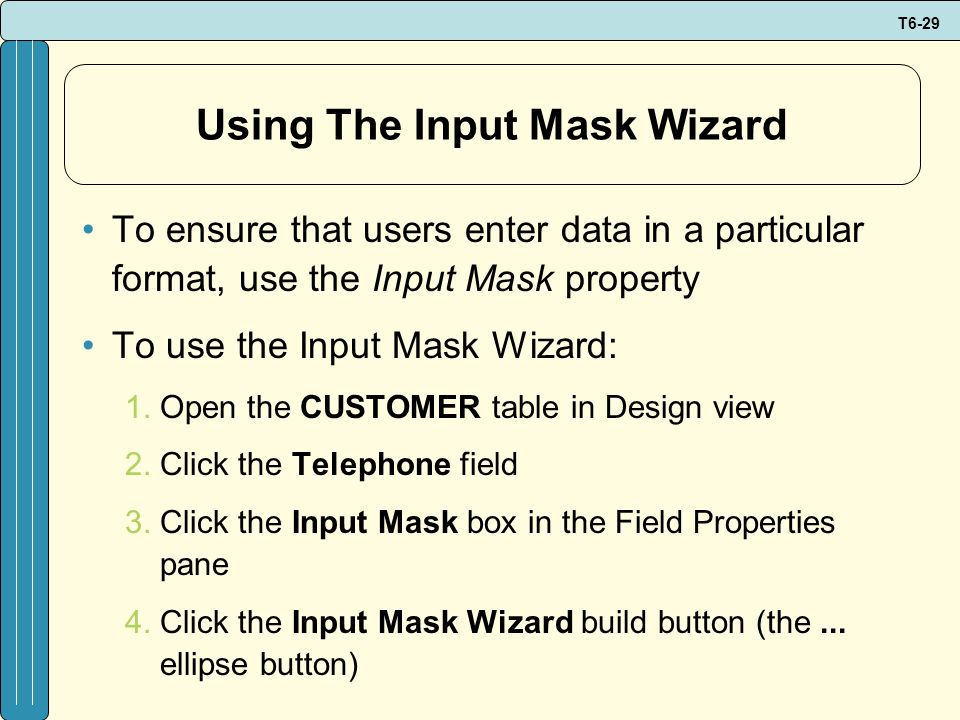 T6-29 Using The Input Mask Wizard To ensure that users enter data in a particular format, use the Input Mask property To use the Input Mask Wizard: 1.