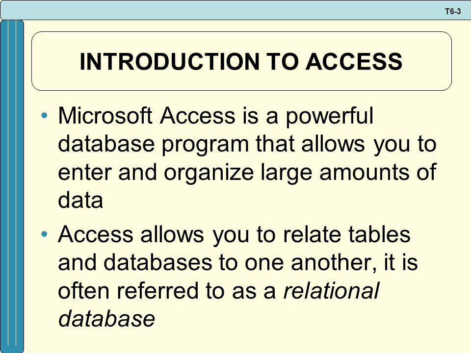 T6-3 INTRODUCTION TO ACCESS Microsoft Access is a powerful database program that allows you to enter and organize large amounts of data Access allows