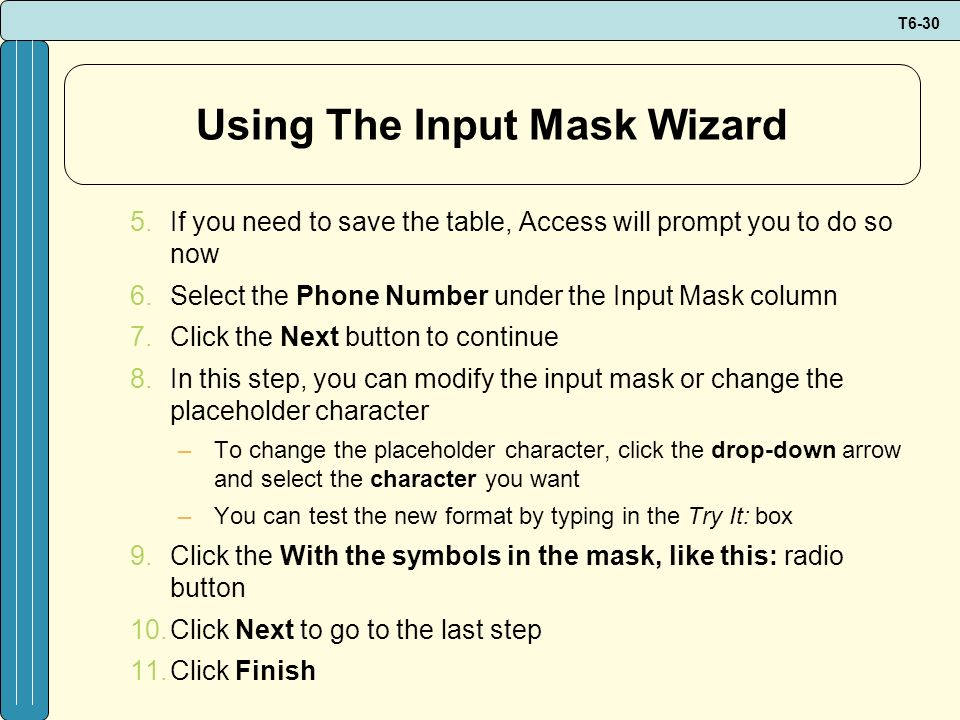 T6-30 Using The Input Mask Wizard 5.If you need to save the table, Access will prompt you to do so now 6.Select the Phone Number under the Input Mask