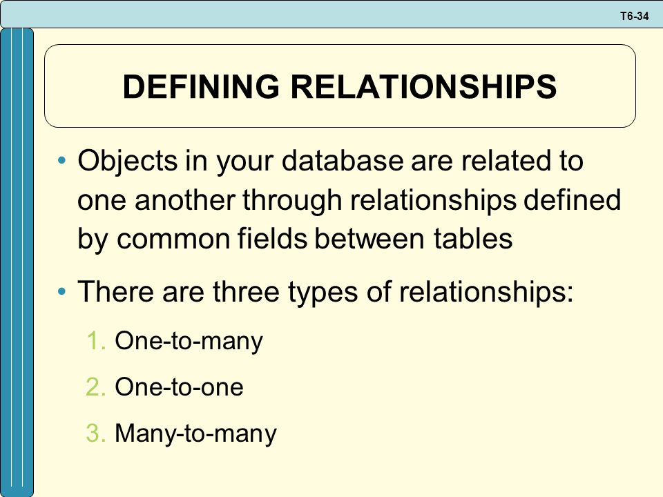 T6-34 DEFINING RELATIONSHIPS Objects in your database are related to one another through relationships defined by common fields between tables There a