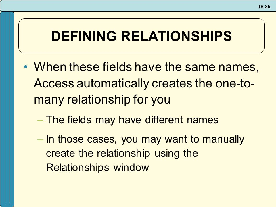 T6-35 DEFINING RELATIONSHIPS When these fields have the same names, Access automatically creates the one-to- many relationship for you –The fields may