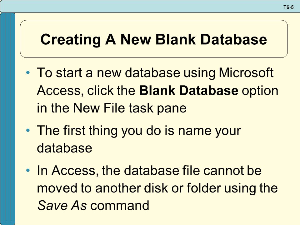 T6-5 Creating A New Blank Database To start a new database using Microsoft Access, click the Blank Database option in the New File task pane The first